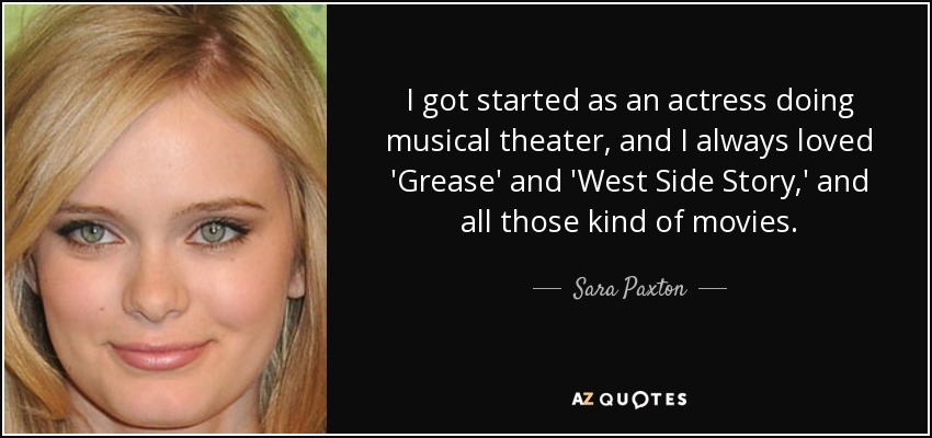 I got started as an actress doing musical theater, and I always loved 'Grease' and 'West Side Story,' and all those kind of movies. - Sara Paxton