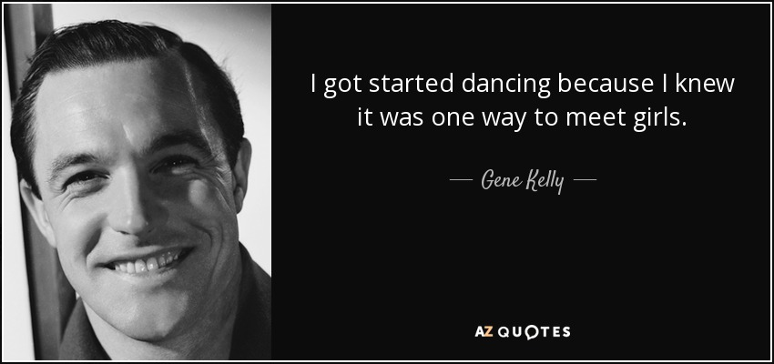 I got started dancing because I knew it was one way to meet girls. - Gene Kelly
