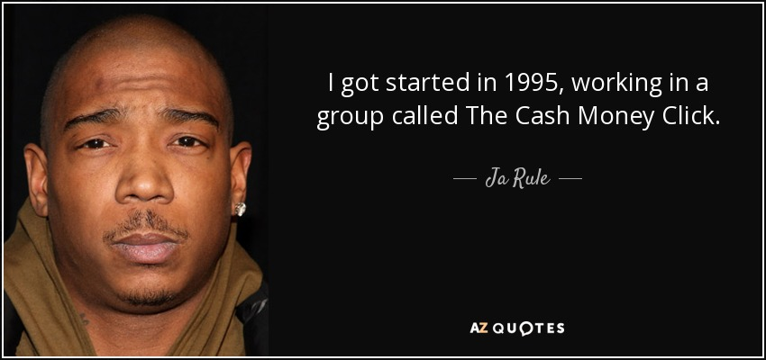 I got started in 1995, working in a group called The Cash Money Click. - Ja Rule