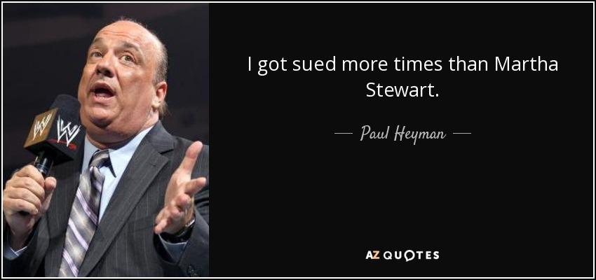 I got sued more times than Martha Stewart. - Paul Heyman