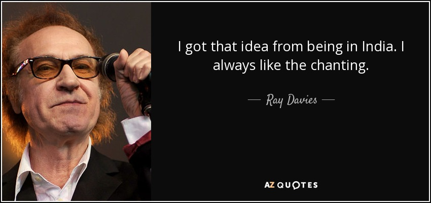 I got that idea from being in India. I always like the chanting. - Ray Davies