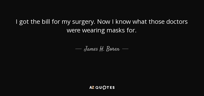 I got the bill for my surgery. Now I know what those doctors were wearing masks for. - James H. Boren