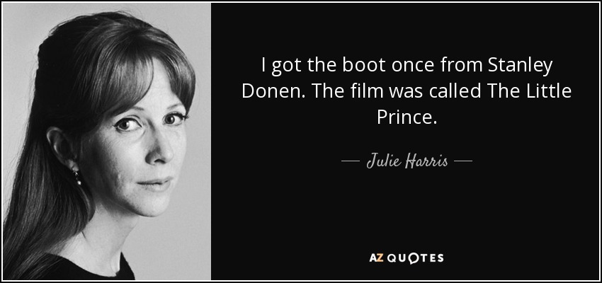 I got the boot once from Stanley Donen. The film was called The Little Prince. - Julie Harris