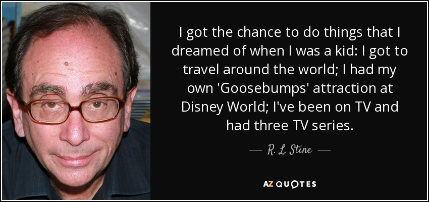I got the chance to do things that I dreamed of when I was a kid: I got to travel around the world; I had my own 'Goosebumps' attraction at Disney World; I've been on TV and had three TV series. - R. L. Stine