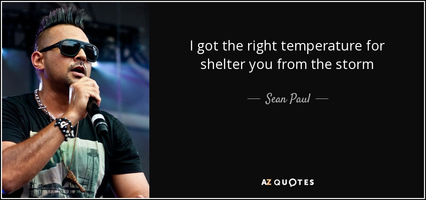 I got the right temperature for shelter you from the storm - Sean Paul