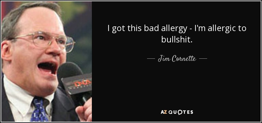 I got this bad allergy - I'm allergic to bullshit. - Jim Cornette