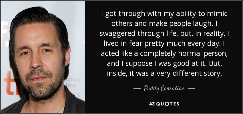 I got through with my ability to mimic others and make people laugh. I swaggered through life, but, in reality, I lived in fear pretty much every day. I acted like a completely normal person, and I suppose I was good at it. But, inside, it was a very different story. - Paddy Considine