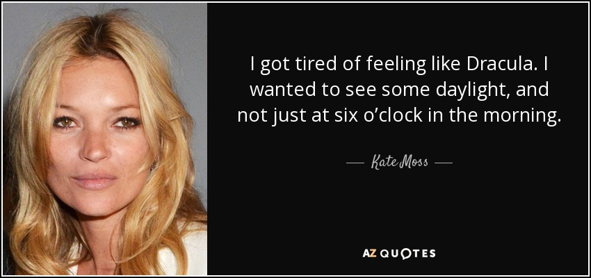 I got tired of feeling like Dracula. I wanted to see some daylight, and not just at six o'clock in the morning. - Kate Moss