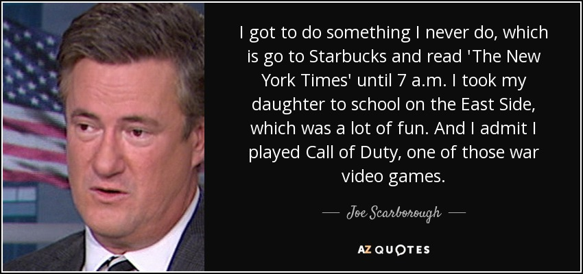I got to do something I never do, which is go to Starbucks and read 'The New York Times' until 7 a.m. I took my daughter to school on the East Side, which was a lot of fun. And I admit I played Call of Duty, one of those war video games. - Joe Scarborough