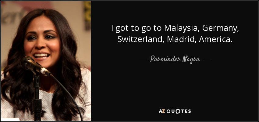 I got to go to Malaysia, Germany, Switzerland, Madrid, America. - Parminder Nagra