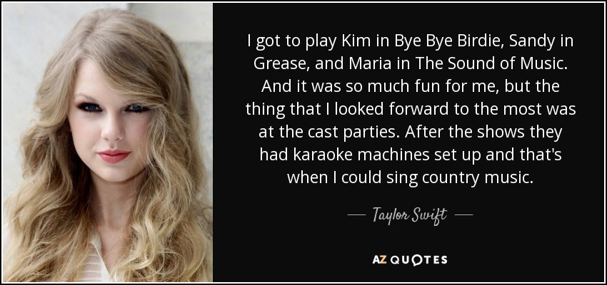 I got to play Kim in Bye Bye Birdie, Sandy in Grease, and Maria in The Sound of Music. And it was so much fun for me, but the thing that I looked forward to the most was at the cast parties. After the shows they had karaoke machines set up and that's when I could sing country music. - Taylor Swift