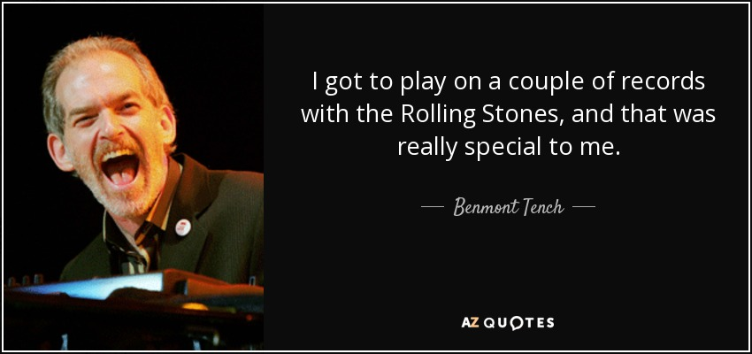 I got to play on a couple of records with the Rolling Stones, and that was really special to me. - Benmont Tench