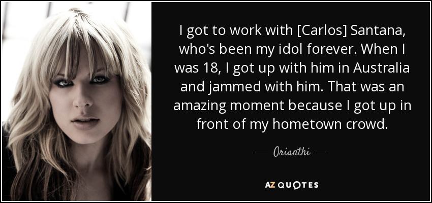I got to work with [Carlos] Santana, who's been my idol forever. When I was 18, I got up with him in Australia and jammed with him. That was an amazing moment because I got up in front of my hometown crowd. - Orianthi