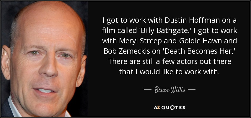 I got to work with Dustin Hoffman on a film called 'Billy Bathgate.' I got to work with Meryl Streep and Goldie Hawn and Bob Zemeckis on 'Death Becomes Her.' There are still a few actors out there that I would like to work with. - Bruce Willis