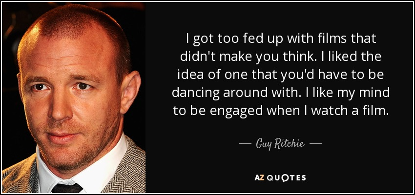 I got too fed up with films that didn't make you think. I liked the idea of one that you'd have to be dancing around with. I like my mind to be engaged when I watch a film. - Guy Ritchie