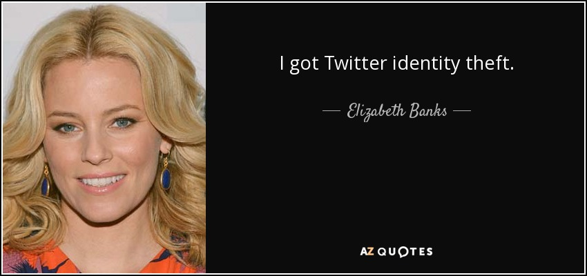 I got Twitter identity theft. - Elizabeth Banks