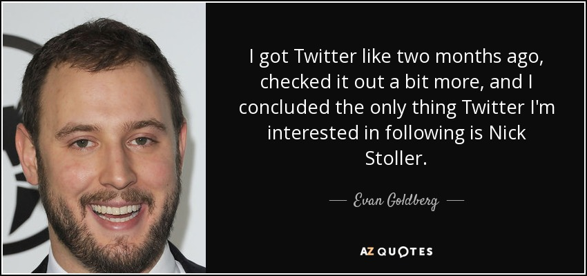 I got Twitter like two months ago, checked it out a bit more, and I concluded the only thing Twitter I'm interested in following is Nick Stoller. - Evan Goldberg