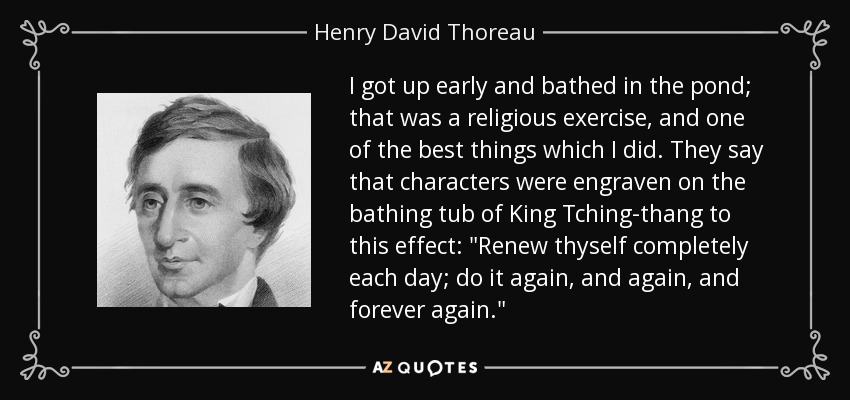 I got up early and bathed in the pond; that was a religious exercise, and one of the best things which I did. They say that characters were engraven on the bathing tub of King Tching-thang to this effect: