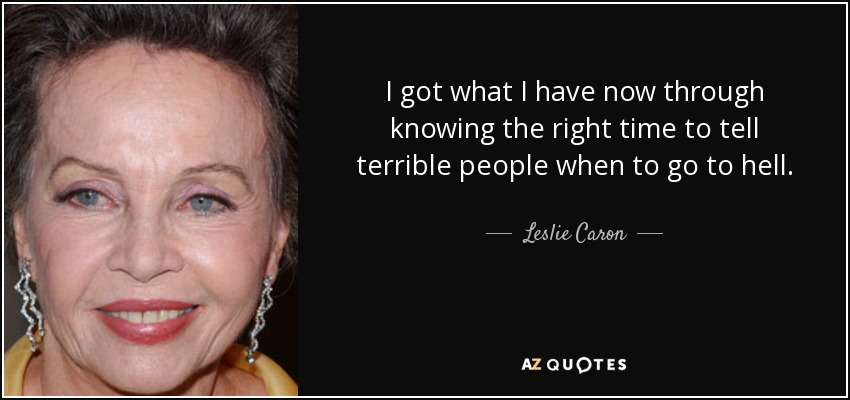 I got what I have now through knowing the right time to tell terrible people when to go to hell. - Leslie Caron