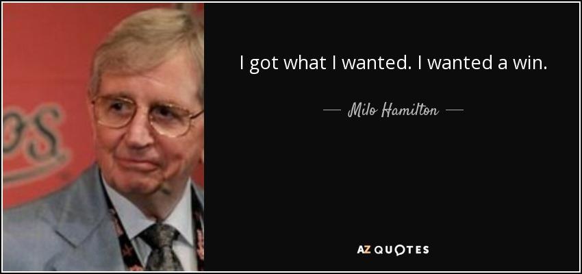 I got what I wanted. I wanted a win. - Milo Hamilton