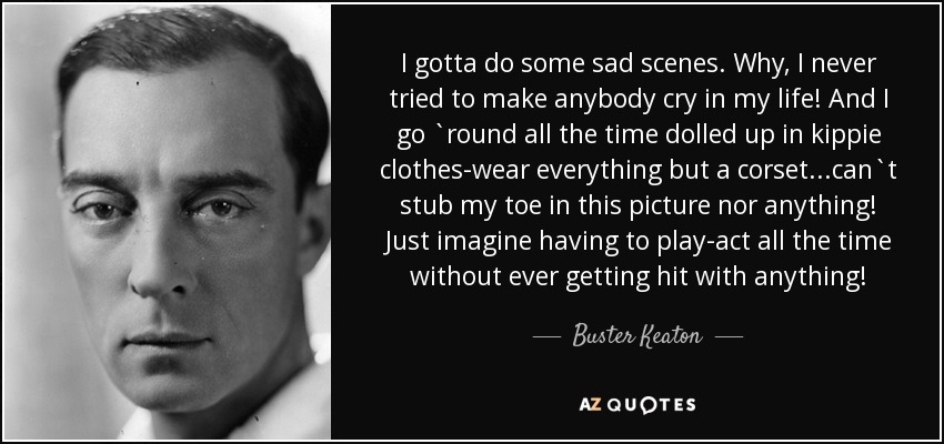 I gotta do some sad scenes. Why, I never tried to make anybody cry in my life! And I go `round all the time dolled up in kippie clothes-wear everything but a corset...can`t stub my toe in this picture nor anything! Just imagine having to play-act all the time without ever getting hit with anything! - Buster Keaton