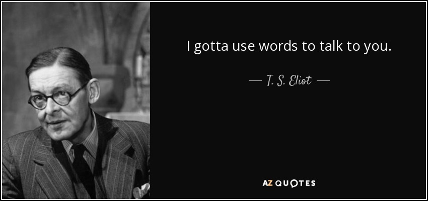 I gotta use words to talk to you. - T. S. Eliot