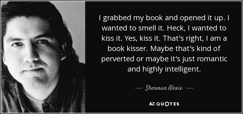I grabbed my book and opened it up. I wanted to smell it. Heck, I wanted to kiss it. Yes, kiss it. That's right, I am a book kisser. Maybe that's kind of perverted or maybe it's just romantic and highly intelligent. - Sherman Alexie