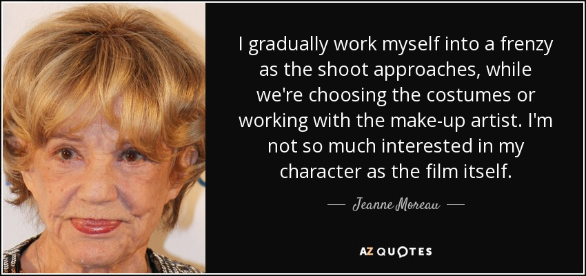 I gradually work myself into a frenzy as the shoot approaches, while we're choosing the costumes or working with the make-up artist. I'm not so much interested in my character as the film itself. - Jeanne Moreau