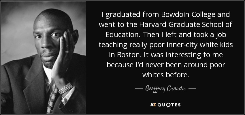 I graduated from Bowdoin College and went to the Harvard Graduate School of Education. Then I left and took a job teaching really poor inner-city white kids in Boston. It was interesting to me because I'd never been around poor whites before. - Geoffrey Canada