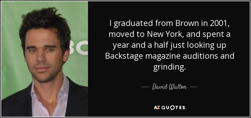 I graduated from Brown in 2001, moved to New York, and spent a year and a half just looking up Backstage magazine auditions and grinding. - David Walton