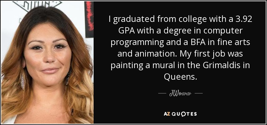 I graduated from college with a 3.92 GPA with a degree in computer programming and a BFA in fine arts and animation. My first job was painting a mural in the Grimaldis in Queens. - JWoww
