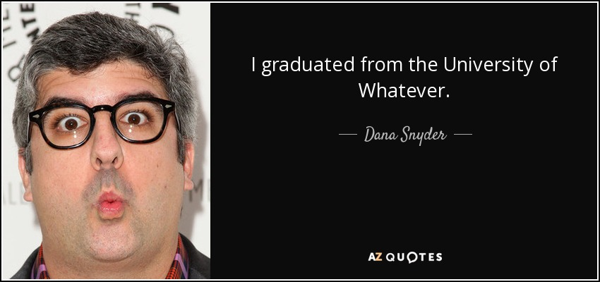I graduated from the University of Whatever. - Dana Snyder