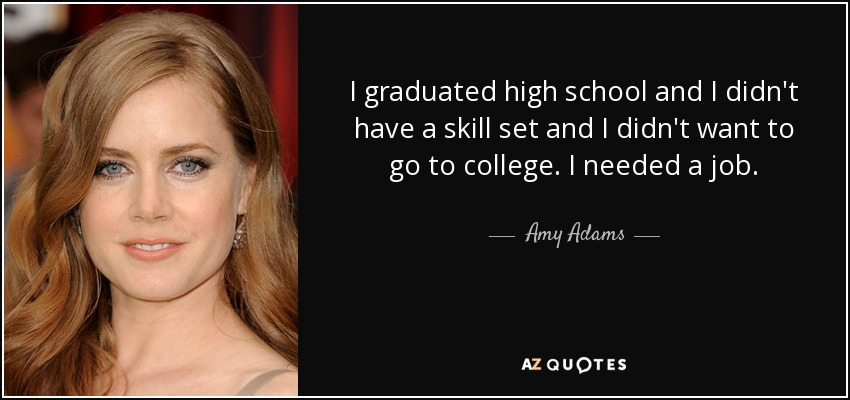 I graduated high school and I didn't have a skill set and I didn't want to go to college. I needed a job. - Amy Adams