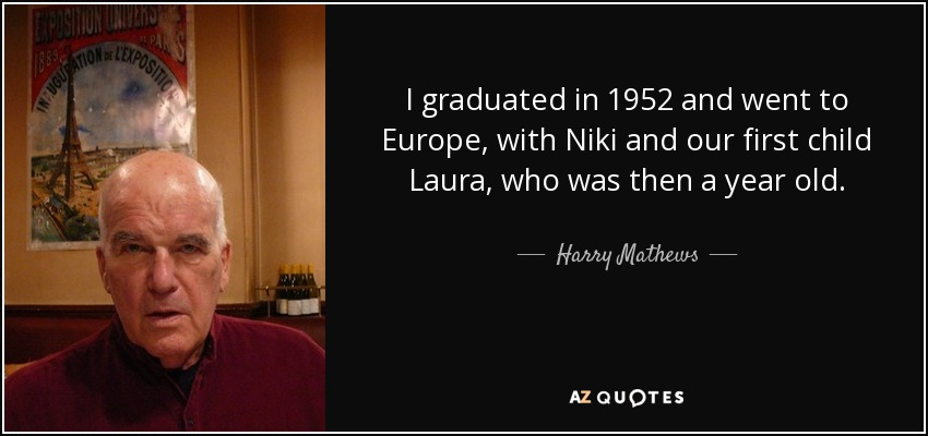 I graduated in 1952 and went to Europe, with Niki and our first child Laura, who was then a year old. - Harry Mathews