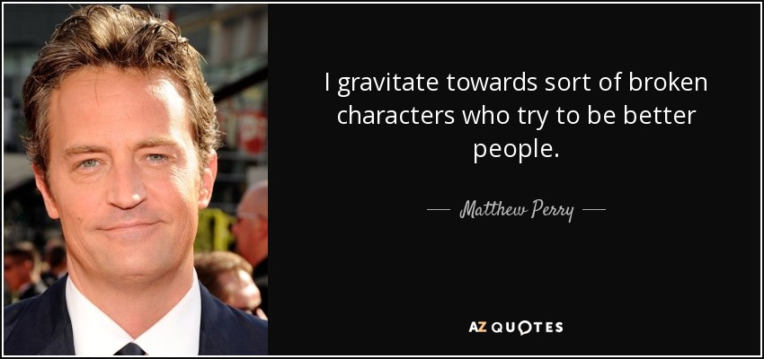 I gravitate towards sort of broken characters who try to be better people. - Matthew Perry