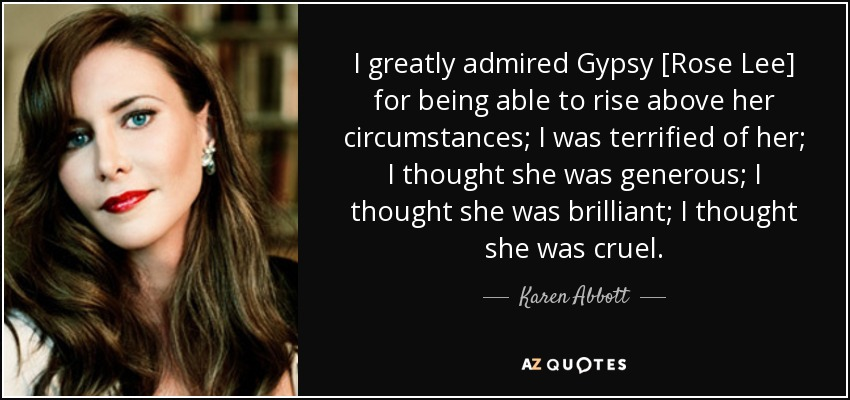 I greatly admired Gypsy [Rose Lee] for being able to rise above her circumstances; I was terrified of her; I thought she was generous; I thought she was brilliant; I thought she was cruel. - Karen Abbott