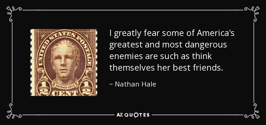 I greatly fear some of America's greatest and most dangerous enemies are such as think themselves her best friends. - Nathan Hale