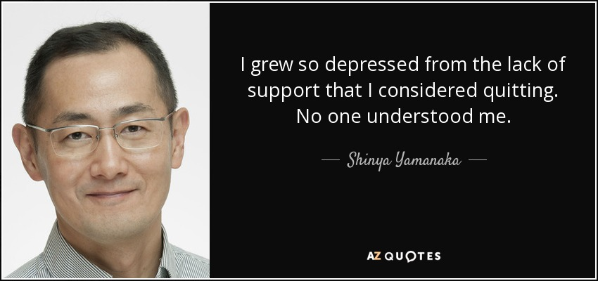I grew so depressed from the lack of support that I considered quitting. No one understood me. - Shinya Yamanaka