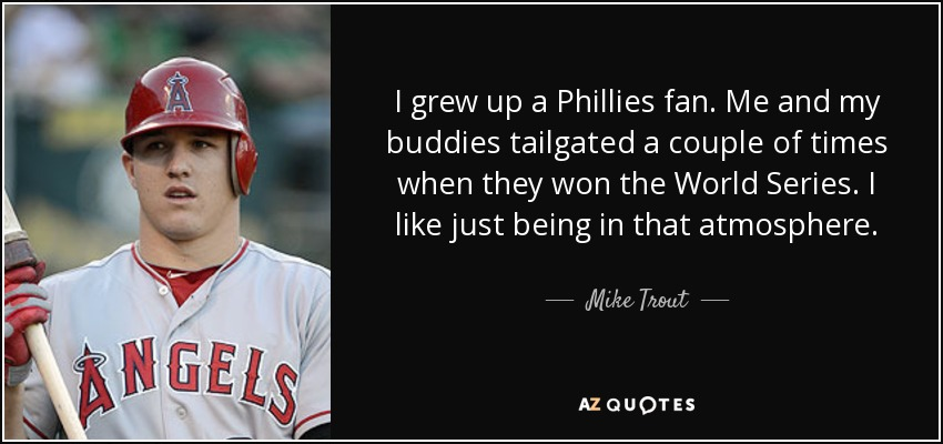 I grew up a Phillies fan. Me and my buddies tailgated a couple of times when they won the World Series. I like just being in that atmosphere. - Mike Trout