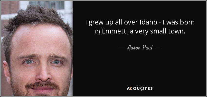 I grew up all over Idaho - I was born in Emmett, a very small town. - Aaron Paul