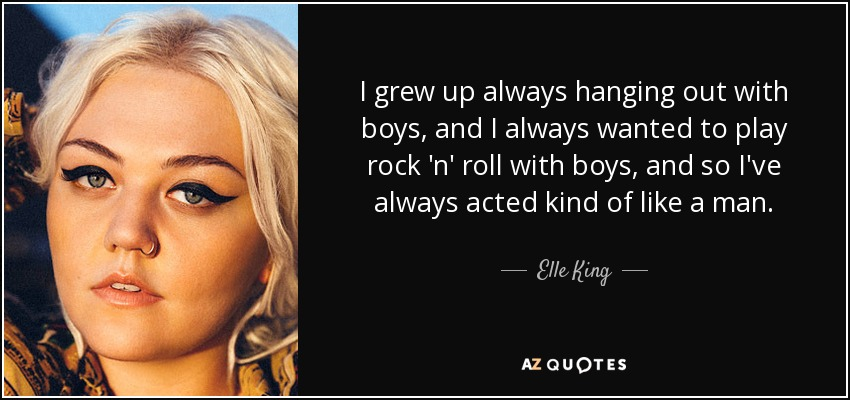 I grew up always hanging out with boys, and I always wanted to play rock 'n' roll with boys, and so I've always acted kind of like a man. - Elle King