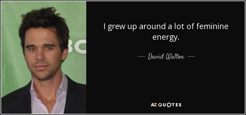 I grew up around a lot of feminine energy. - David Walton