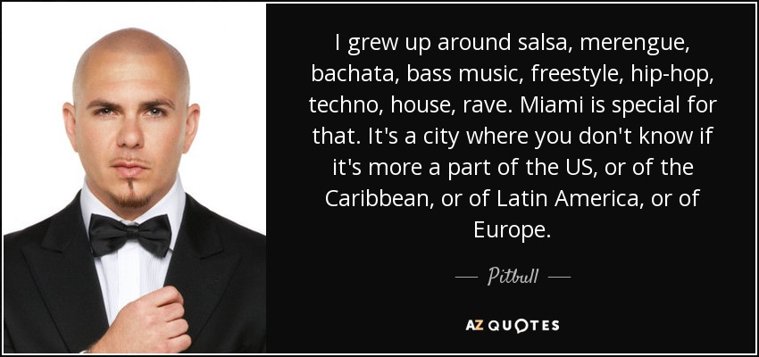 I grew up around salsa, merengue, bachata, bass music, freestyle, hip-hop, techno, house, rave. Miami is special for that. It's a city where you don't know if it's more a part of the US, or of the Caribbean, or of Latin America, or of Europe. - Pitbull