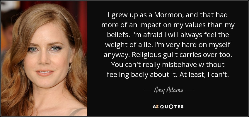 I grew up as a Mormon, and that had more of an impact on my values than my beliefs. I'm afraid I will always feel the weight of a lie. I'm very hard on myself anyway. Religious guilt carries over too. You can't really misbehave without feeling badly about it. At least, I can't. - Amy Adams