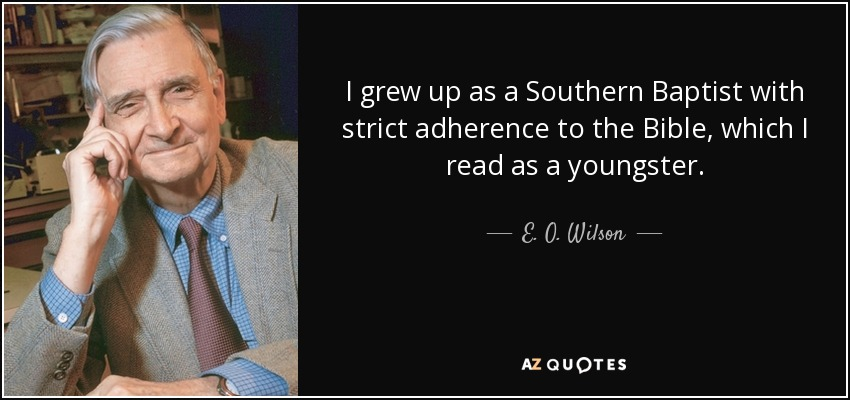 I grew up as a Southern Baptist with strict adherence to the Bible, which I read as a youngster. - E. O. Wilson