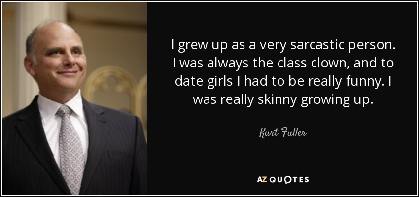 I grew up as a very sarcastic person. I was always the class clown, and to date girls I had to be really funny. I was really skinny growing up. - Kurt Fuller