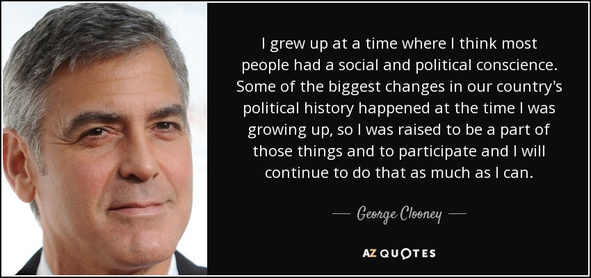 I grew up at a time where I think most people had a social and political conscience. Some of the biggest changes in our country's political history happened at the time I was growing up, so I was raised to be a part of those things and to participate and I will continue to do that as much as I can. - George Clooney