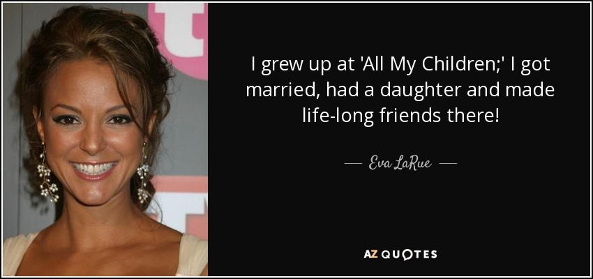 I grew up at 'All My Children;' I got married, had a daughter and made life-long friends there! - Eva LaRue