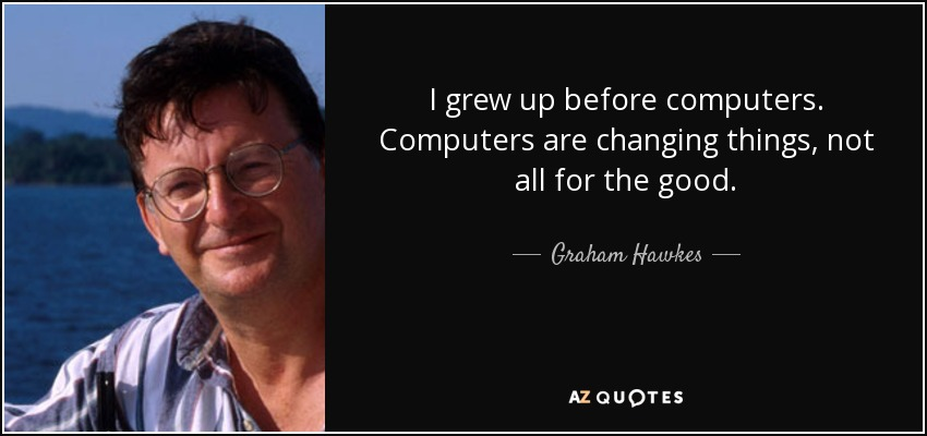 I grew up before computers. Computers are changing things, not all for the good. - Graham Hawkes