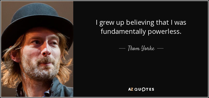 I grew up believing that I was fundamentally powerless. - Thom Yorke
